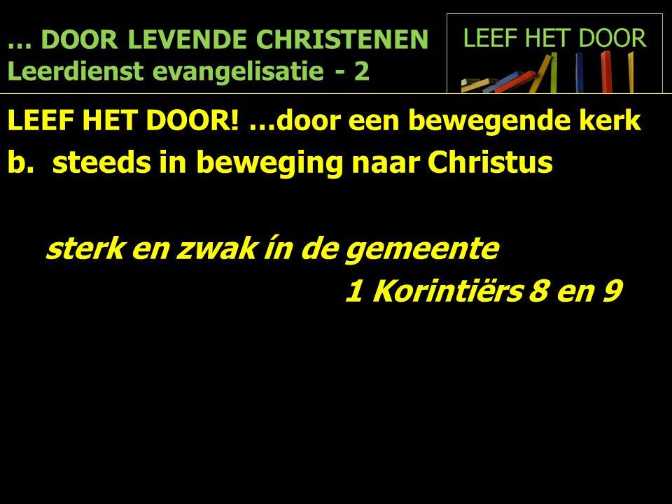 … DOOR LEVENDE CHRISTENEN Leerdienst evangelisatie - 2 LEEF HET DOOR! …door een bewegende kerk b. steeds in beweging naar Christus sterk en zwak ín de