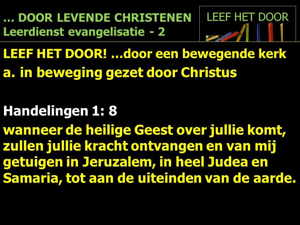 … DOOR LEVENDE CHRISTENEN Leerdienst evangelisatie - 2 LEEF HET DOOR! …door een bewegende kerk a.in beweging gezet door Christus Handelingen 1: 8 wann