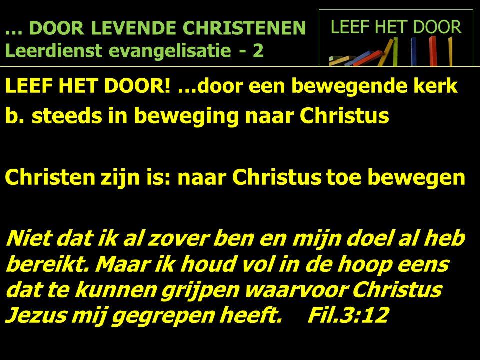 … DOOR LEVENDE CHRISTENEN Leerdienst evangelisatie - 2 LEEF HET DOOR! …door een bewegende kerk b.steeds in beweging naar Christus Christen zijn is: na