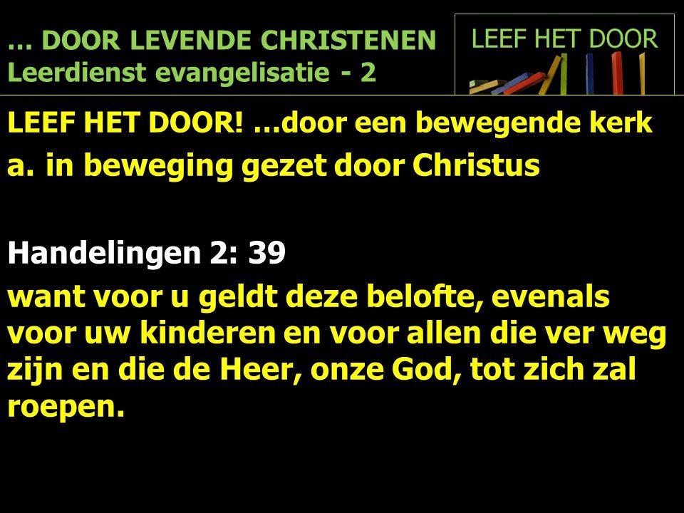 … DOOR LEVENDE CHRISTENEN Leerdienst evangelisatie - 2 LEEF HET DOOR! …door een bewegende kerk a.in beweging gezet door Christus Handelingen 2: 39 wan
