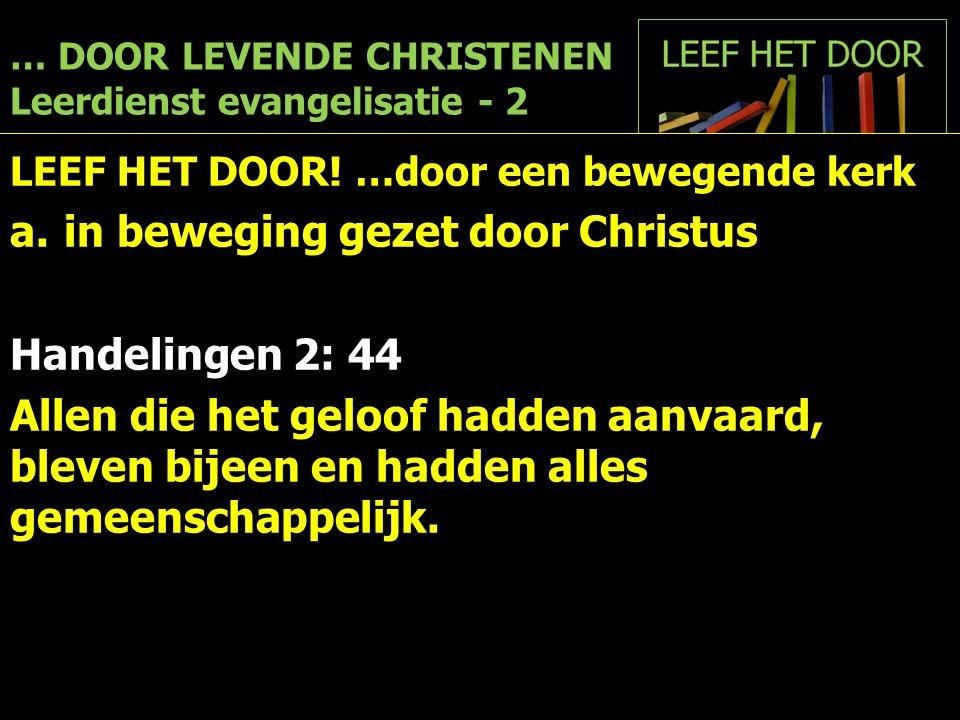 … DOOR LEVENDE CHRISTENEN Leerdienst evangelisatie - 2 LEEF HET DOOR! …door een bewegende kerk a.in beweging gezet door Christus Handelingen 2: 44 All