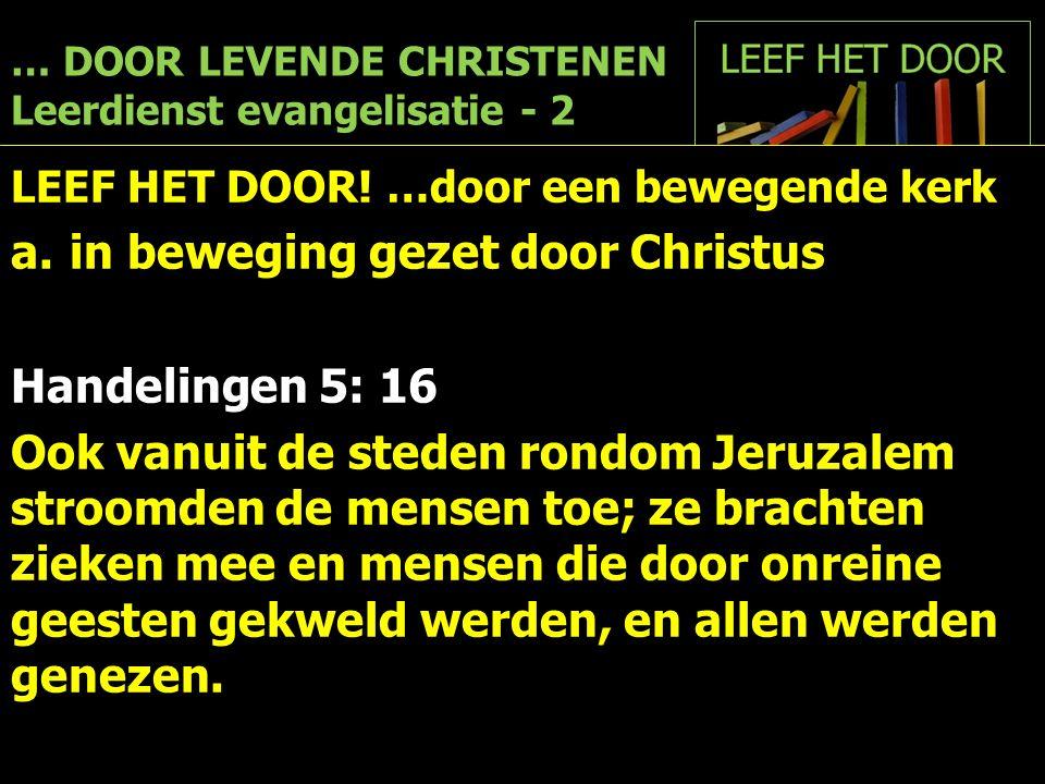 … DOOR LEVENDE CHRISTENEN Leerdienst evangelisatie - 2 LEEF HET DOOR! …door een bewegende kerk a.in beweging gezet door Christus Handelingen 5: 16 Ook