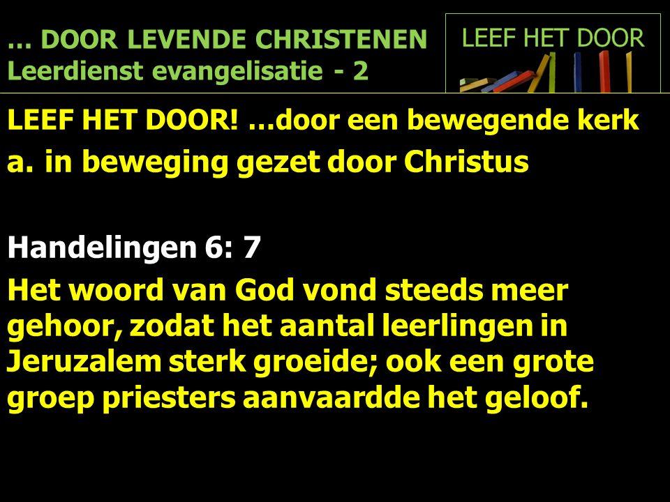 … DOOR LEVENDE CHRISTENEN Leerdienst evangelisatie - 2 LEEF HET DOOR! …door een bewegende kerk a.in beweging gezet door Christus Handelingen 6: 7 Het