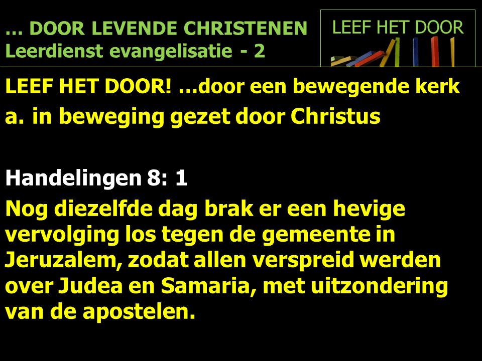 … DOOR LEVENDE CHRISTENEN Leerdienst evangelisatie - 2 LEEF HET DOOR! …door een bewegende kerk a.in beweging gezet door Christus Handelingen 8: 1 Nog