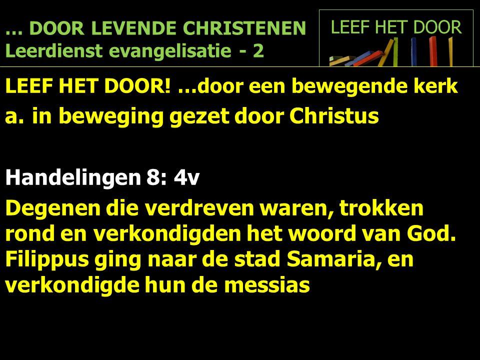 … DOOR LEVENDE CHRISTENEN Leerdienst evangelisatie - 2 LEEF HET DOOR! …door een bewegende kerk a.in beweging gezet door Christus Handelingen 8: 4v Deg