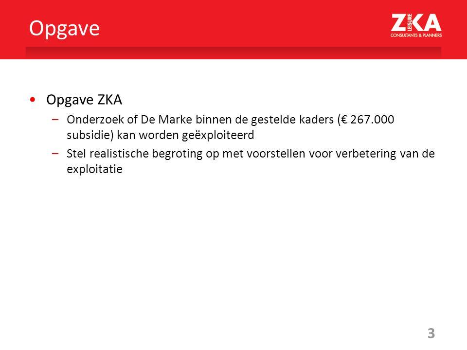 3 Opgave ZKA –Onderzoek of De Marke binnen de gestelde kaders (€ 267.000 subsidie) kan worden geëxploiteerd –Stel realistische begroting op met voorstellen voor verbetering van de exploitatie Opgave