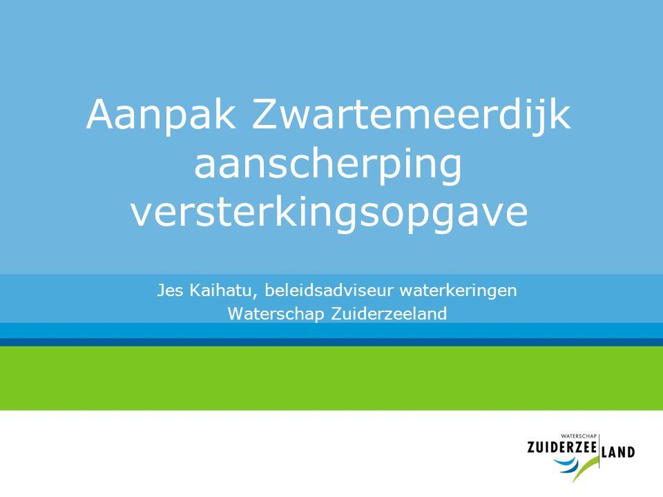 Aanpak Zwartemeerdijk aanscherping versterkingsopgave Jes Kaihatu, beleidsadviseur waterkeringen Waterschap Zuiderzeeland