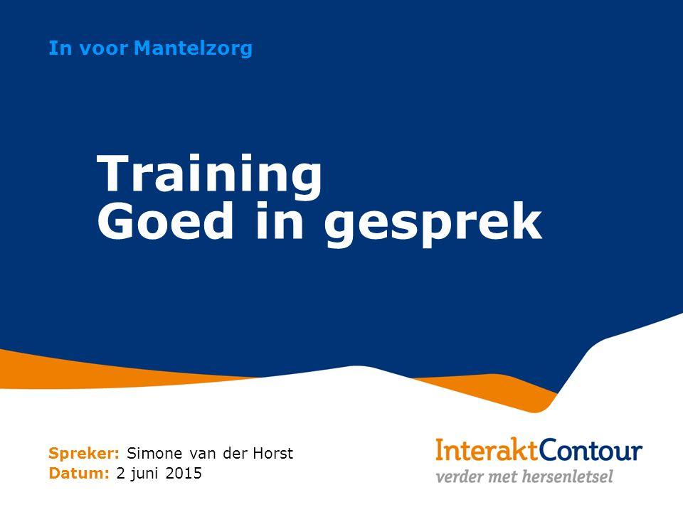 Spreker: Simone van der Horst Datum: 2 juni 2015 In voor Mantelzorg Training Goed in gesprek