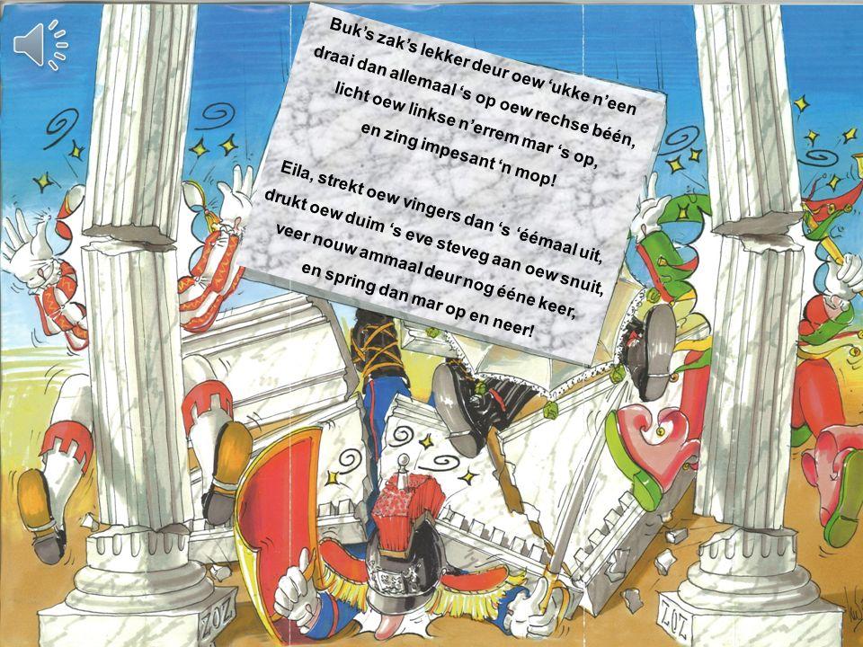 Buk's zak's lekker deur oew 'ukke n'een draai dan allemaal 's op oew rechse béén, licht oew linkse n'errem mar 's op, en zing impesant 'n mop.