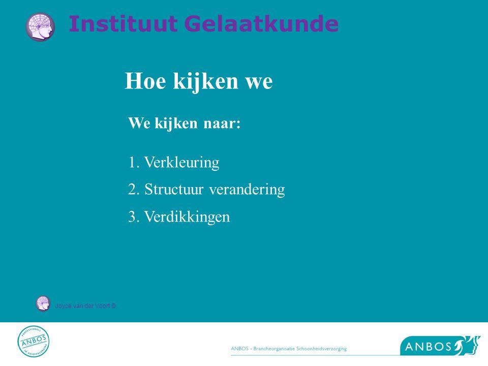 Joyce van der Voort © Hoe kijken we We kijken naar: 1. Verkleuring 2. Structuur verandering 3. Verdikkingen Instituut Gelaatkunde