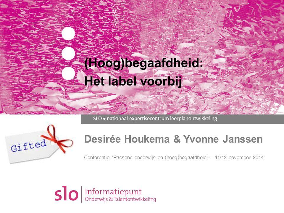 SLO ● nationaal expertisecentrum leerplanontwikkeling Desirée Houkema & Yvonne Janssen Conferentie 'Passend onderwijs en (hoog)begaafdheid' – 11/12 november 2014 (Hoog)begaafdheid: Het label voorbij