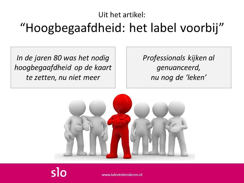 Uit het artikel: Hoogbegaafdheid: het label voorbij In de jaren 80 was het nodig hoogbegaafdheid op de kaart te zetten, nu niet meer www.talentstimuleren.nl Professionals kijken al genuanceerd, nu nog de 'leken'