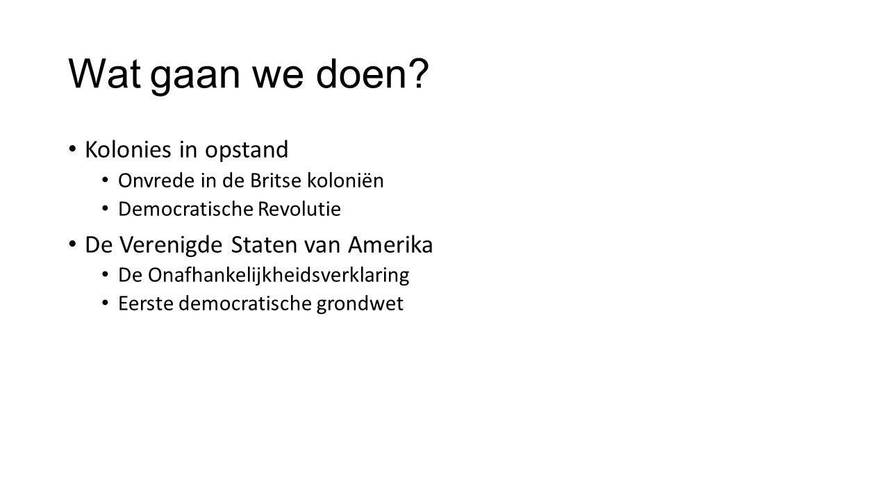 Wat gaan we doen? Kolonies in opstand Onvrede in de Britse koloniën Democratische Revolutie De Verenigde Staten van Amerika De Onafhankelijkheidsverkl