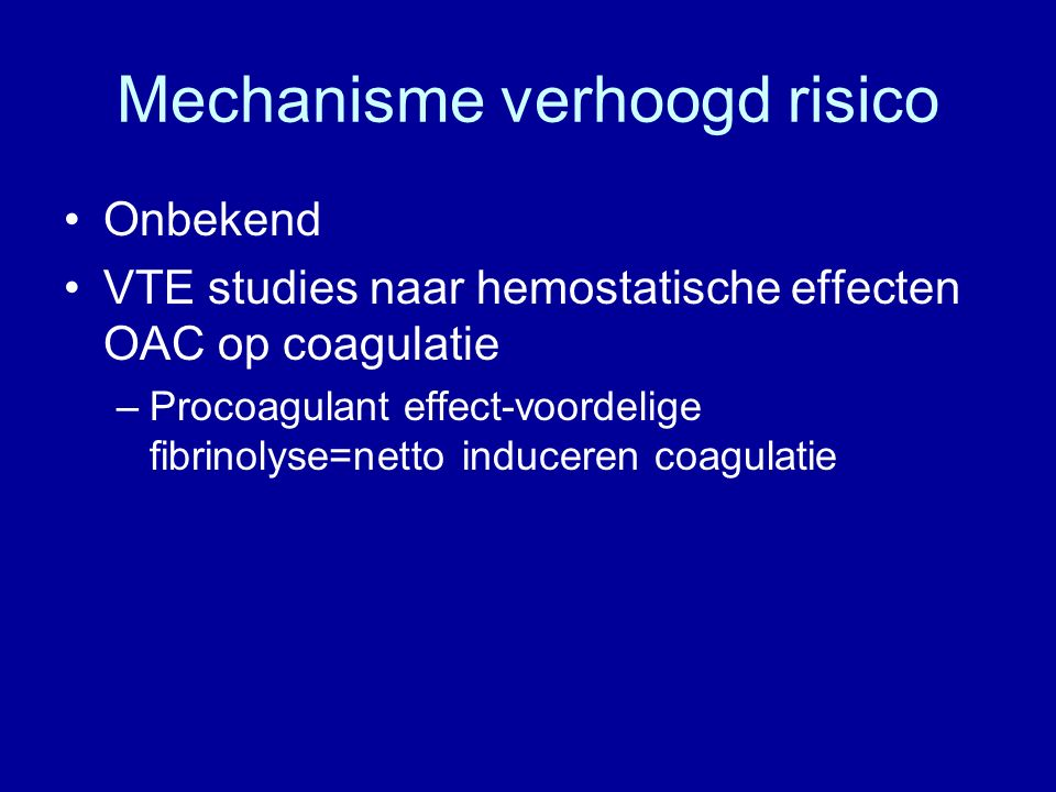Mechanisme verhoogd risico Onbekend VTE studies naar hemostatische effecten OAC op coagulatie –Procoagulant effect-voordelige fibrinolyse=netto induceren coagulatie