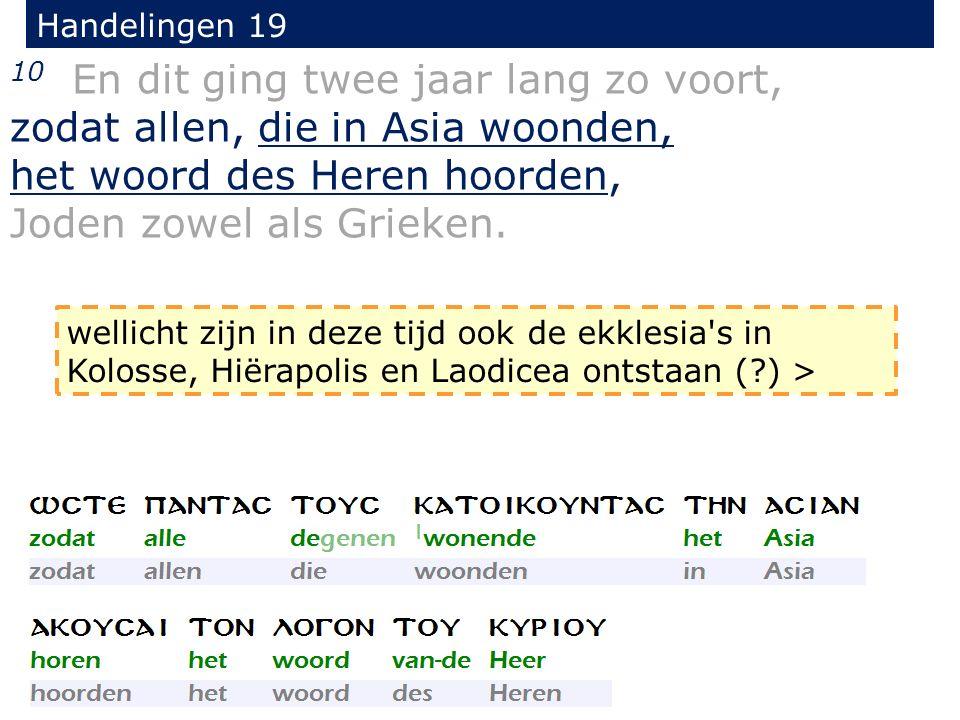 Handelingen 19 10 En dit ging twee jaar lang zo voort, zodat allen, die in Asia woonden, het woord des Heren hoorden, Joden zowel als Grieken.