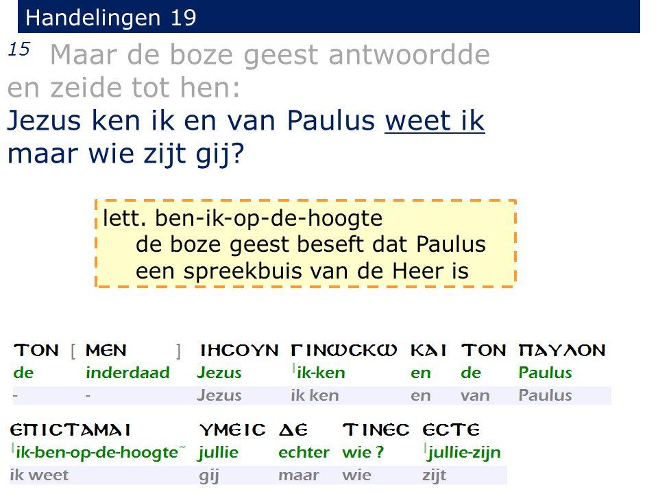 Handelingen 19 15 Maar de boze geest antwoordde en zeide tot hen: Jezus ken ik en van Paulus weet ik maar wie zijt gij.