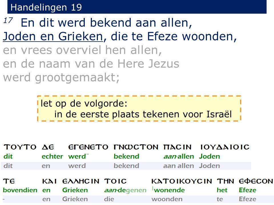 Handelingen 19 17 En dit werd bekend aan allen, Joden en Grieken, die te Efeze woonden, en vrees overviel hen allen, en de naam van de Here Jezus werd grootgemaakt; let op de volgorde: in de eerste plaats tekenen voor Israël