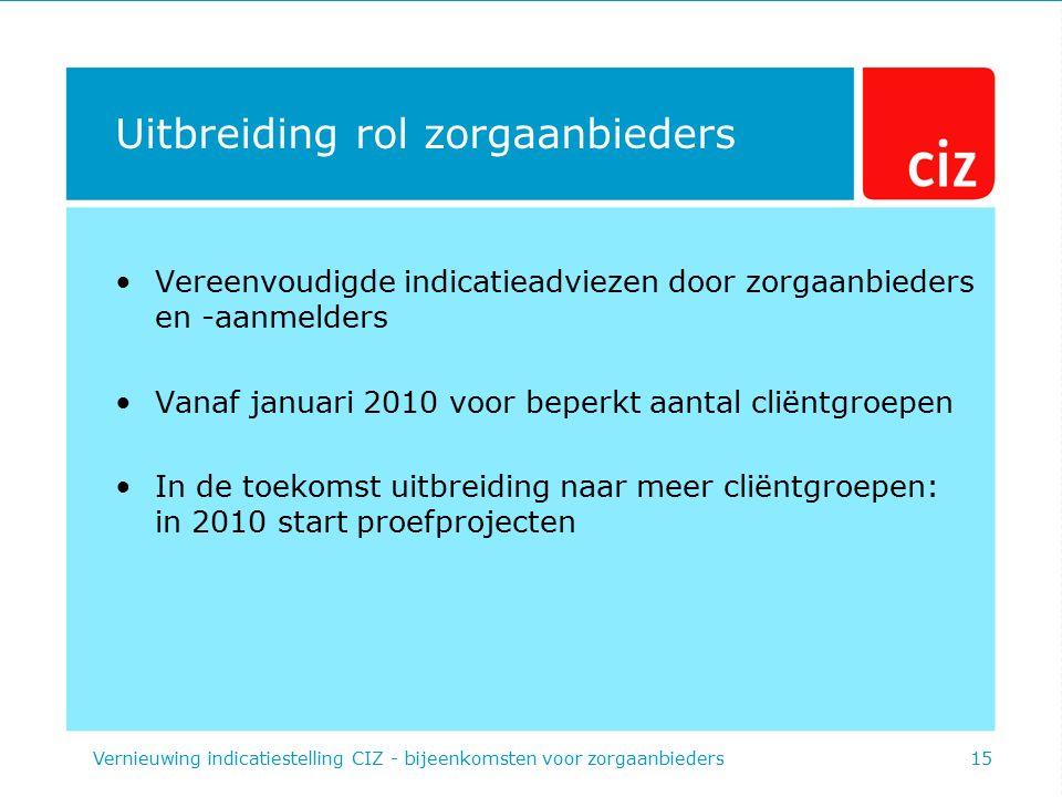 Uitbreiding rol zorgaanbieders Vereenvoudigde indicatieadviezen door zorgaanbieders en -aanmelders Vanaf januari 2010 voor beperkt aantal cliëntgroepe