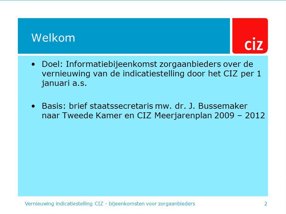Welkom Doel: Informatiebijeenkomst zorgaanbieders over de vernieuwing van de indicatiestelling door het CIZ per 1 januari a.s. Basis: brief staatssecr