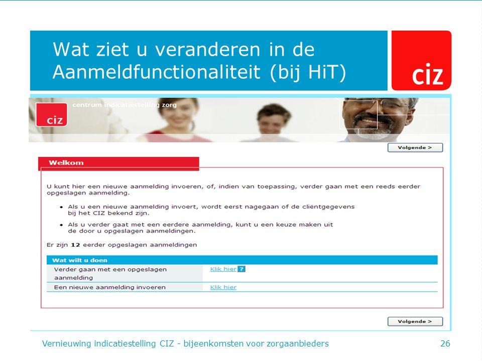 Wat ziet u veranderen in de Aanmeldfunctionaliteit (bij HiT) Vernieuwing indicatiestelling CIZ - bijeenkomsten voor zorgaanbieders26