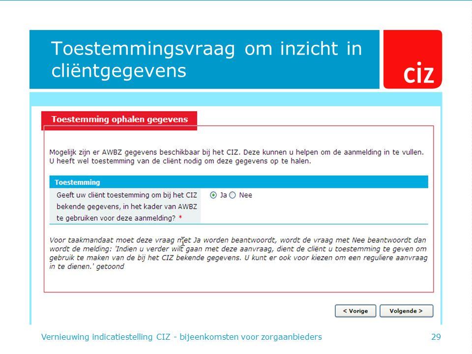 Toestemmingsvraag om inzicht in cliëntgegevens Vernieuwing indicatiestelling CIZ - bijeenkomsten voor zorgaanbieders29
