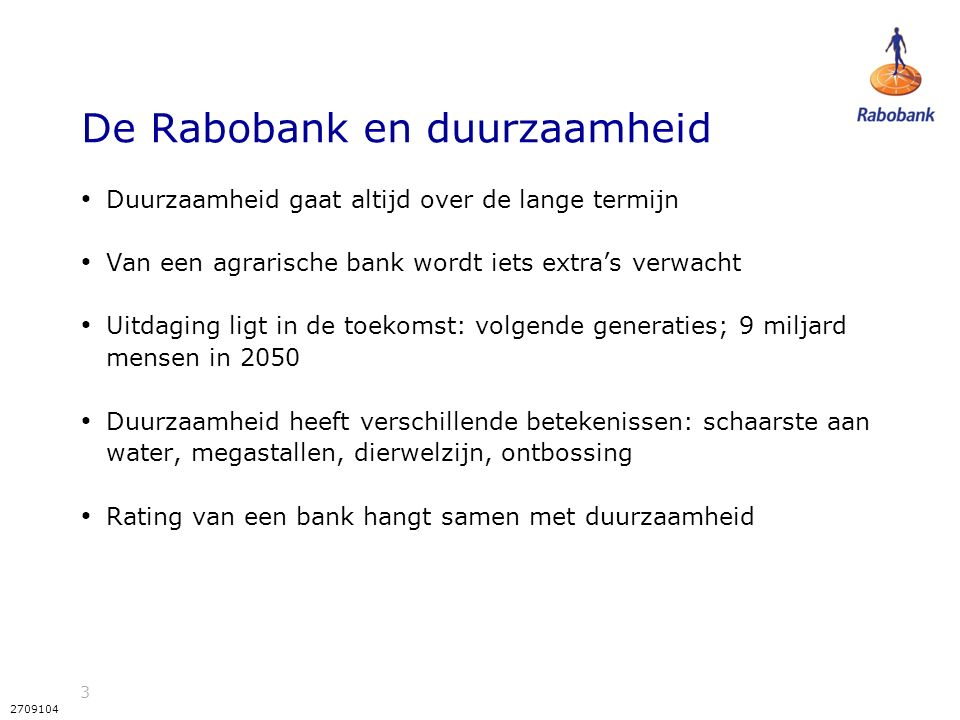 3 2709104 De Rabobank en duurzaamheid Duurzaamheid gaat altijd over de lange termijn Van een agrarische bank wordt iets extra's verwacht Uitdaging ligt in de toekomst: volgende generaties; 9 miljard mensen in 2050 Duurzaamheid heeft verschillende betekenissen: schaarste aan water, megastallen, dierwelzijn, ontbossing Rating van een bank hangt samen met duurzaamheid