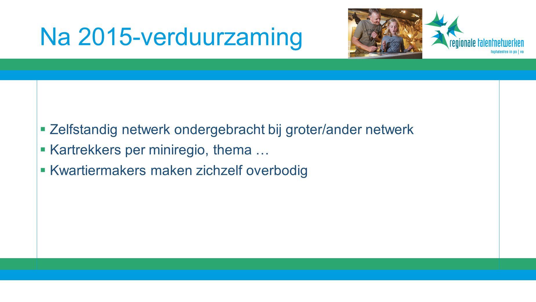Na 2015-verduurzaming  Zelfstandig netwerk ondergebracht bij groter/ander netwerk  Kartrekkers per miniregio, thema …  Kwartiermakers maken zichzelf overbodig