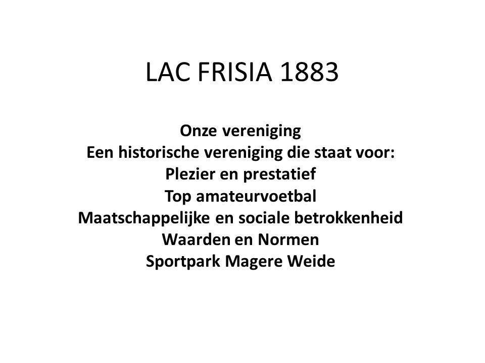 LAC FRISIA 1883 Onze vereniging Een historische vereniging die staat voor: Plezier en prestatief Top amateurvoetbal Maatschappelijke en sociale betrokkenheid Waarden en Normen Sportpark Magere Weide