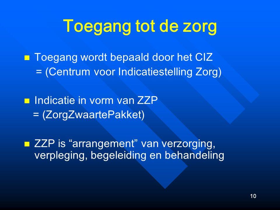 10 Toegang tot de zorg Toegang wordt bepaald door het CIZ = (Centrum voor Indicatiestelling Zorg) Indicatie in vorm van ZZP = (ZorgZwaartePakket) ZZP is arrangement van verzorging, verpleging, begeleiding en behandeling