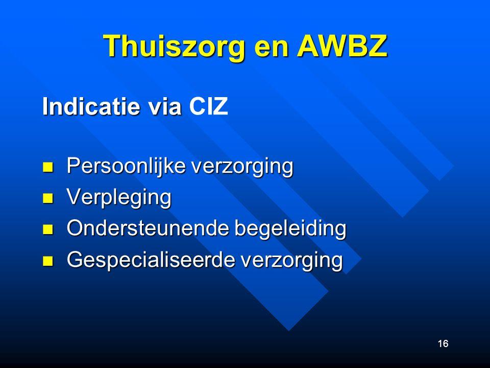 16 Thuiszorg en AWBZ Indicatie via Indicatie via CIZ Persoonlijke verzorging Persoonlijke verzorging Verpleging Verpleging Ondersteunende begeleiding Ondersteunende begeleiding Gespecialiseerde verzorging Gespecialiseerde verzorging