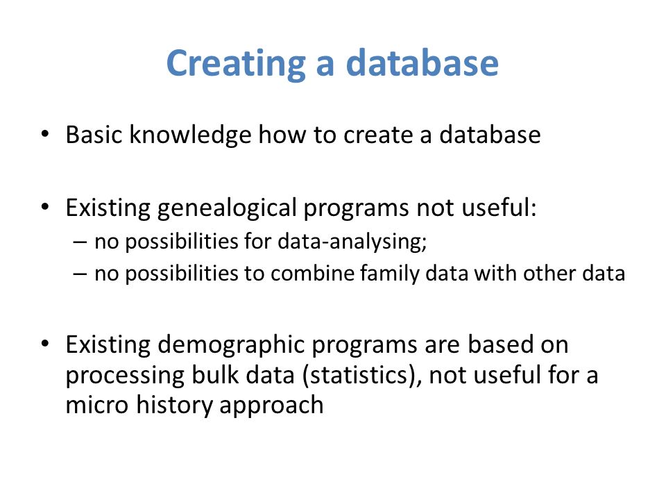 Creating a database Basic knowledge how to create a database Existing genealogical programs not useful: – no possibilities for data-analysing; – no possibilities to combine family data with other data Existing demographic programs are based on processing bulk data (statistics), not useful for a micro history approach