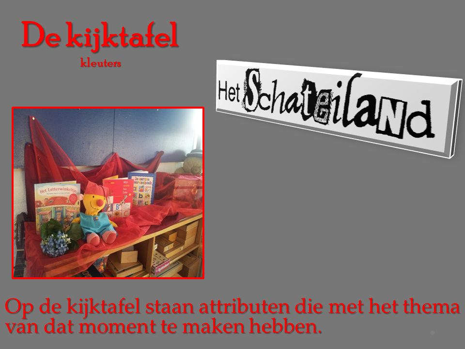 De kijktafel kleuters Op de kijktafel staan attributen die met het thema van dat moment te maken hebben.