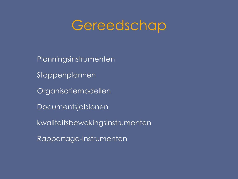 Gereedschap  Planningsinstrumenten  Stappenplannen  Organisatiemodellen  Documentsjablonen  kwaliteitsbewakingsinstrumenten  Rapportage-instrumenten