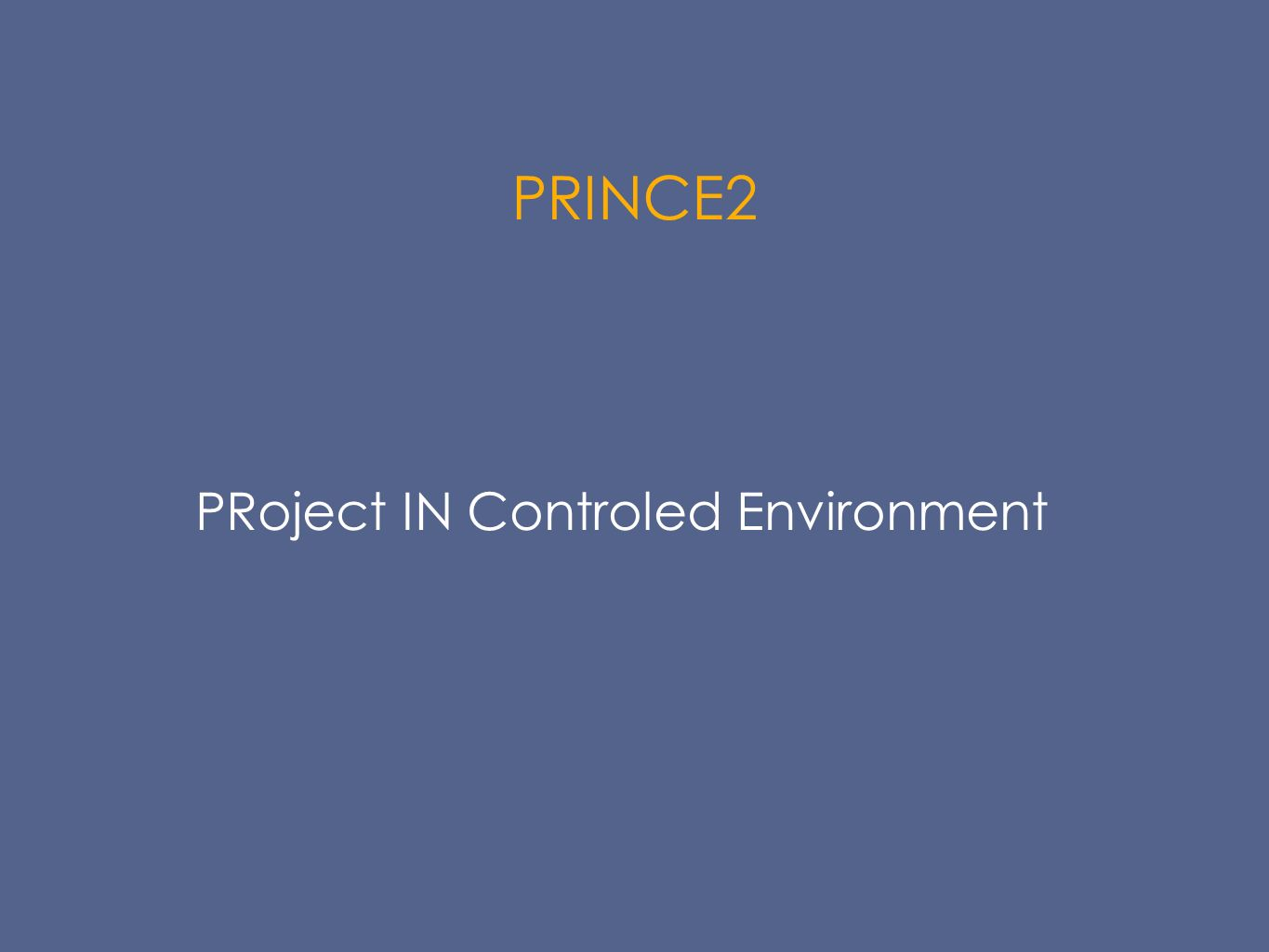 PRINCE2 PRoject IN Controled Environment
