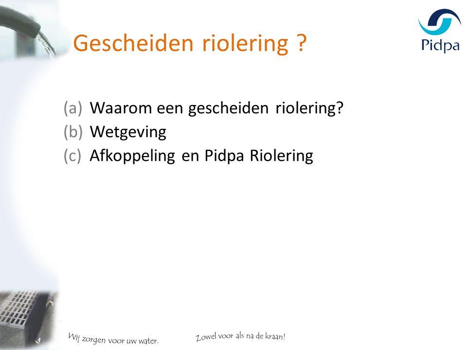(a)Waarom een gescheiden riolering? (b)Wetgeving (c)Afkoppeling en Pidpa Riolering Gescheiden riolering ?