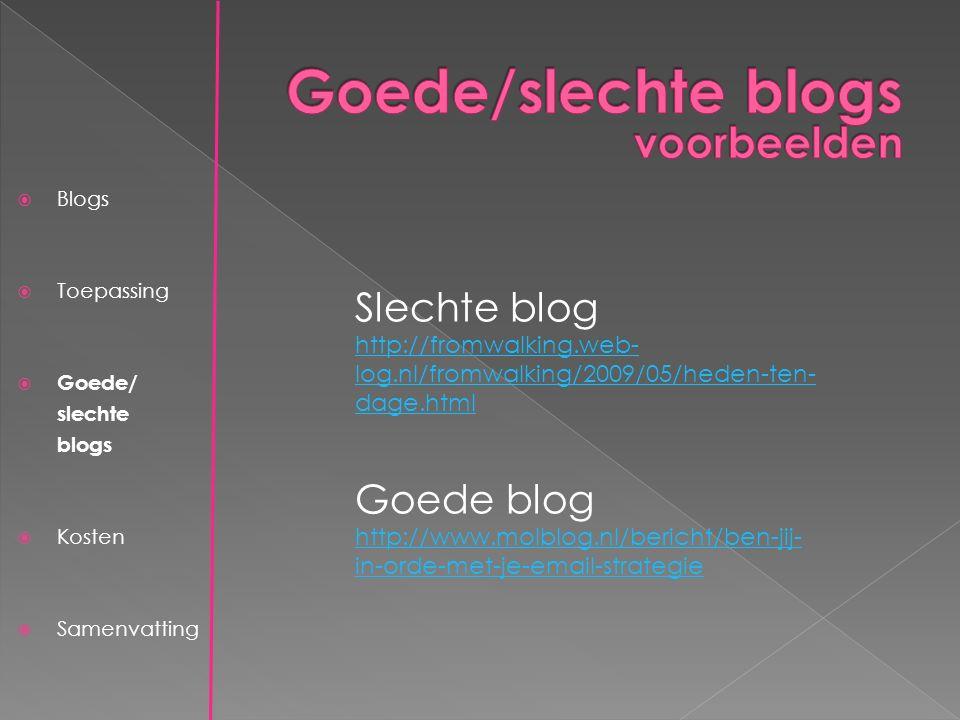 Slechte blog http://fromwalking.web- log.nl/fromwalking/2009/05/heden-ten- dage.html http://fromwalking.web- log.nl/fromwalking/2009/05/heden-ten- dage.html Goede blog http://www.molblog.nl/bericht/ben-jij- in-orde-met-je-email-strategie  Blogs  Toepassing  Goede/ slechte blogs  Kosten  Samenvatting