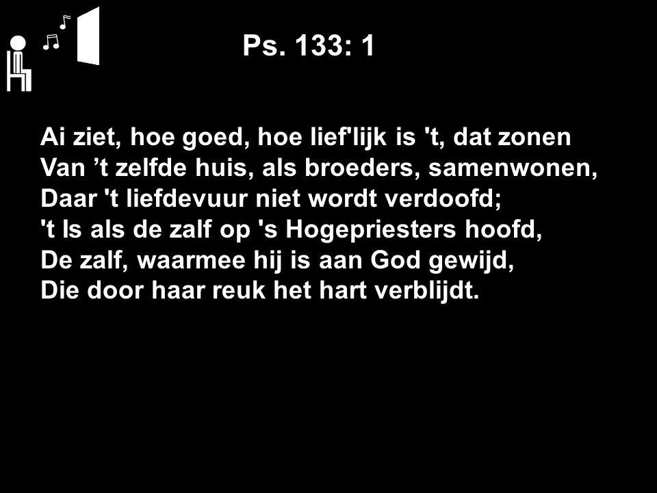Ps. 133: 1 Ai ziet, hoe goed, hoe lief'lijk is 't, dat zonen Van 't zelfde huis, als broeders, samenwonen, Daar 't liefdevuur niet wordt verdoofd; 't