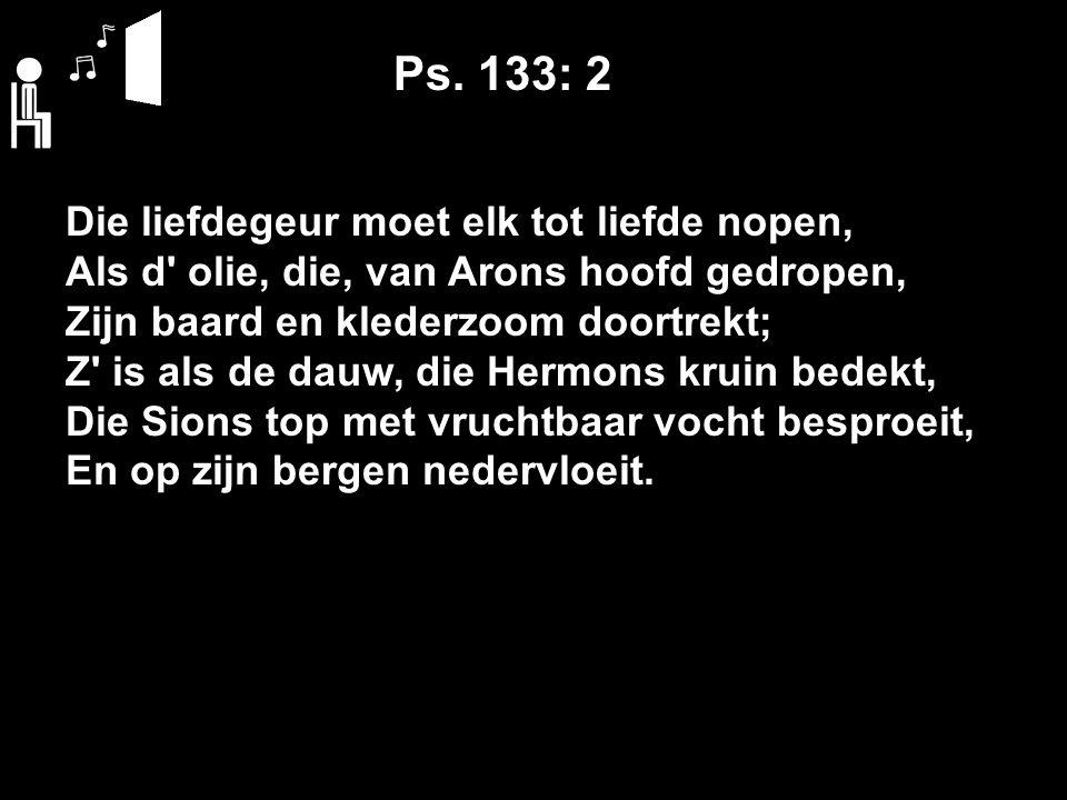 Ps. 133: 2 Die liefdegeur moet elk tot liefde nopen, Als d' olie, die, van Arons hoofd gedropen, Zijn baard en klederzoom doortrekt; Z' is als de dauw