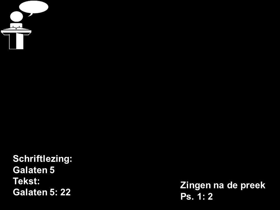 Schriftlezing: Galaten 5 Tekst: Galaten 5: 22 Zingen na de preek Ps. 1: 2