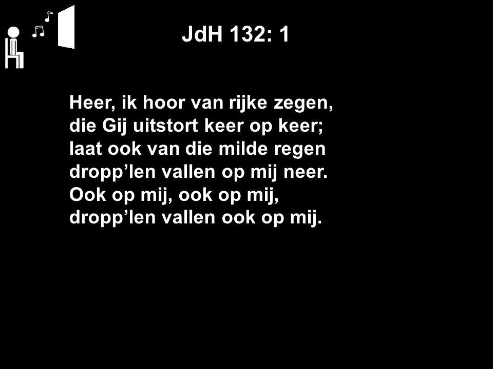 JdH 132: 1 Heer, ik hoor van rijke zegen, die Gij uitstort keer op keer; laat ook van die milde regen dropp'len vallen op mij neer.