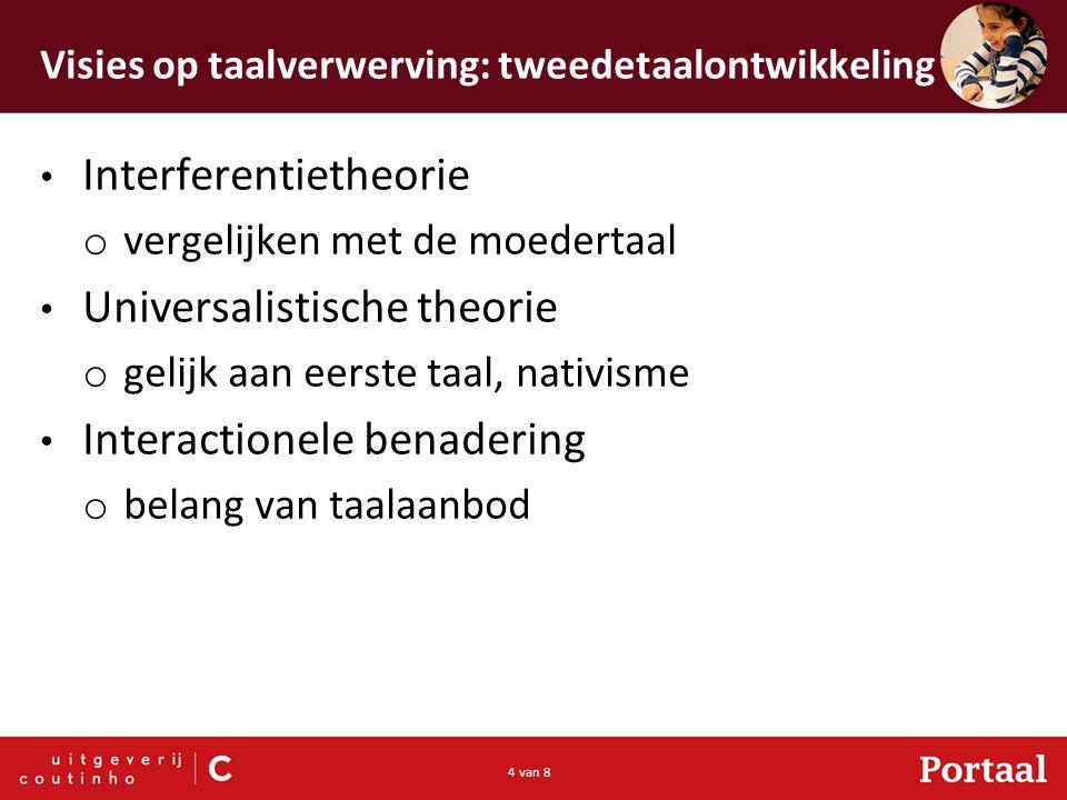 4 van 8 Visies op taalverwerving: tweedetaalontwikkeling Interferentietheorie o vergelijken met de moedertaal Universalistische theorie o gelijk aan e
