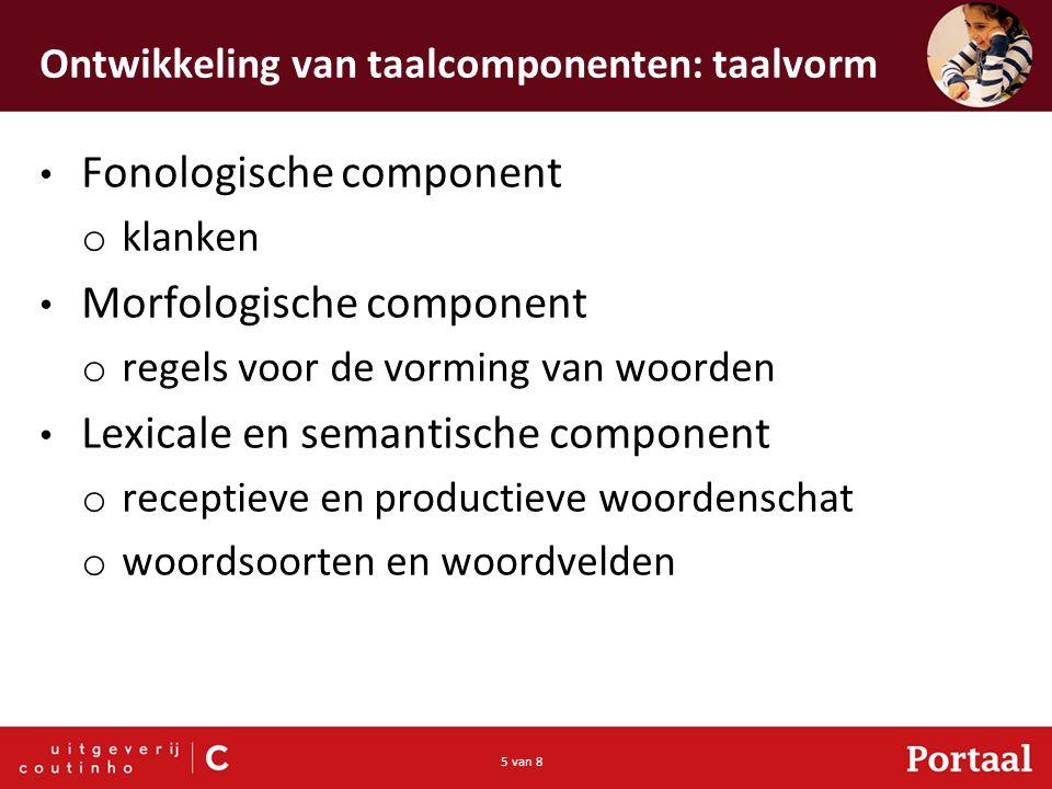 5 van 8 Ontwikkeling van taalcomponenten: taalvorm Fonologische component o klanken Morfologische component o regels voor de vorming van woorden Lexic