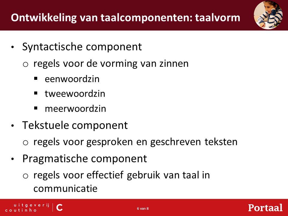 6 van 8 Ontwikkeling van taalcomponenten: taalvorm Syntactische component o regels voor de vorming van zinnen  eenwoordzin  tweewoordzin  meerwoord