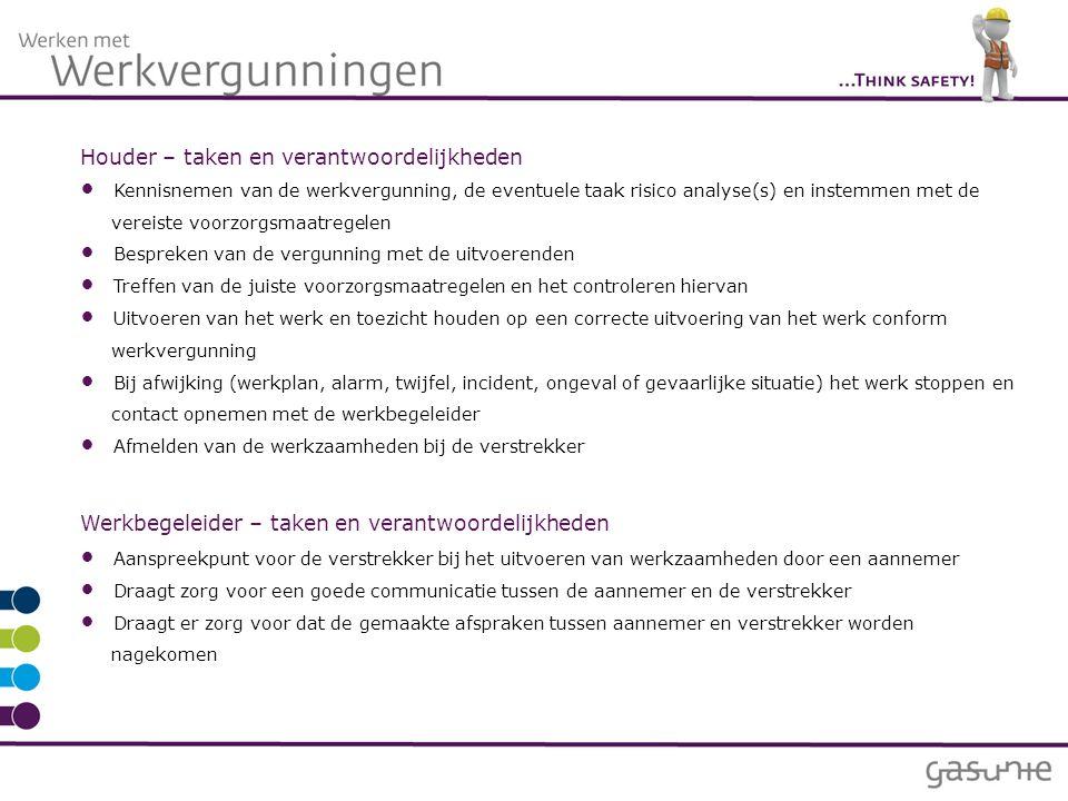 Houder – taken en verantwoordelijkheden Kennisnemen van de werkvergunning, de eventuele taak risico analyse(s) en instemmen met de vereiste voorzorgsmaatregelen Bespreken van de vergunning met de uitvoerenden Treffen van de juiste voorzorgsmaatregelen en het controleren hiervan Uitvoeren van het werk en toezicht houden op een correcte uitvoering van het werk conform werkvergunning Bij afwijking (werkplan, alarm, twijfel, incident, ongeval of gevaarlijke situatie) het werk stoppen en contact opnemen met de werkbegeleider Afmelden van de werkzaamheden bij de verstrekker Werkbegeleider – taken en verantwoordelijkheden Aanspreekpunt voor de verstrekker bij het uitvoeren van werkzaamheden door een aannemer Draagt zorg voor een goede communicatie tussen de aannemer en de verstrekker Draagt er zorg voor dat de gemaakte afspraken tussen aannemer en verstrekker worden nagekomen