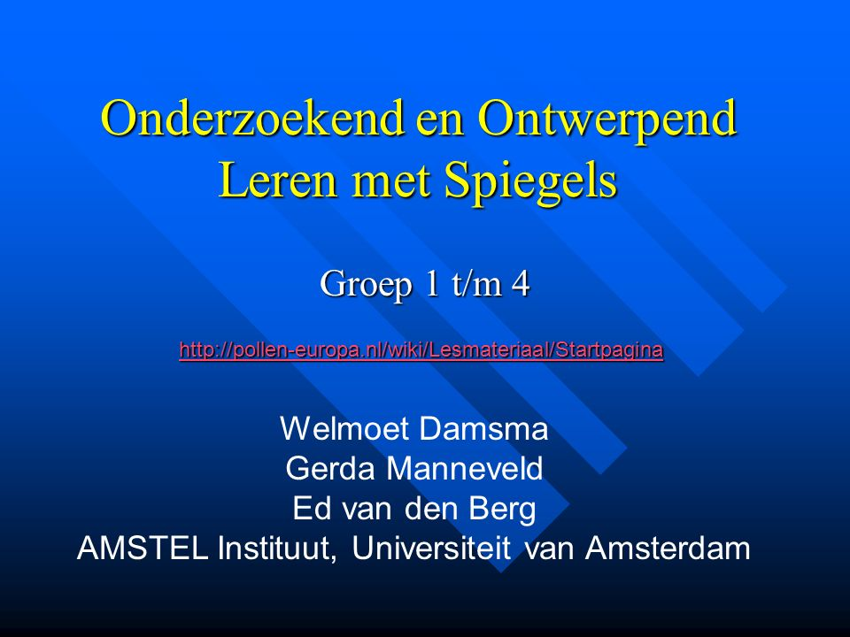 Onderzoekend en Ontwerpend Leren met Spiegels Groep 1 t/m 4 Welmoet Damsma Gerda Manneveld Ed van den Berg AMSTEL Instituut, Universiteit van Amsterdam http://pollen-europa.nl/wiki/Lesmateriaal/Startpagina