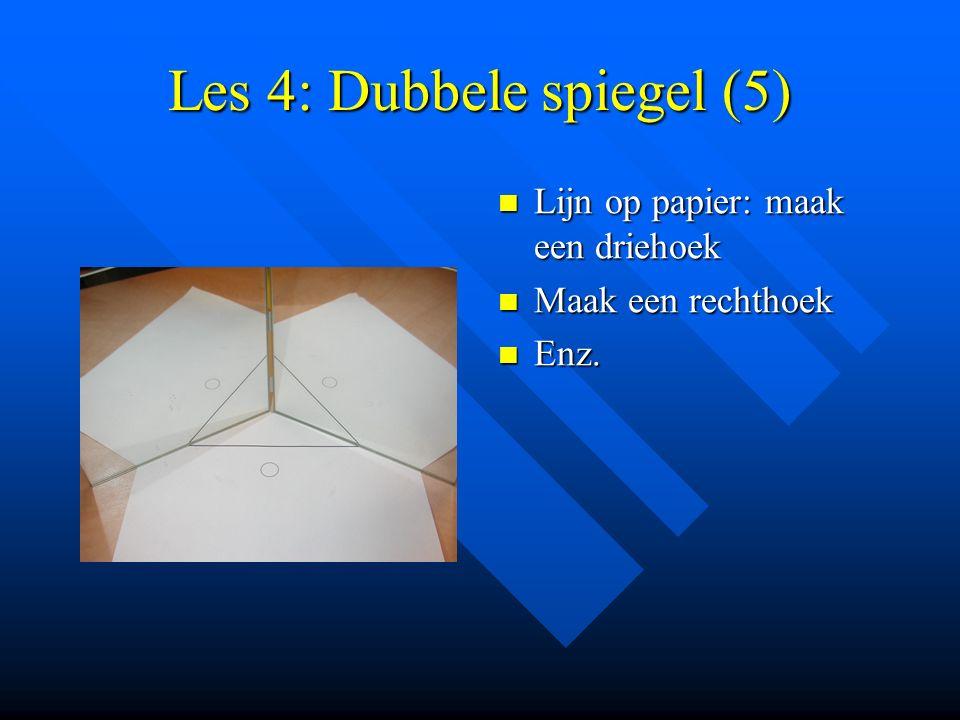 Les 4: Dubbele spiegel (5) Lijn op papier: maak een driehoek Maak een rechthoek Enz.
