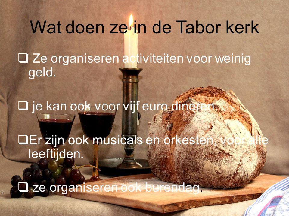 Wat doen ze in de Tabor kerk  Ze organiseren activiteiten voor weinig geld.  je kan ook voor vijf euro dineren.  Er zijn ook musicals en orkesten,