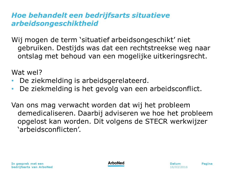 DatumPagina 16/03/2016 In gesprek met een bedrijfsarts van ArboNed Hoe behandelt een bedrijfsarts situatieve arbeidsongeschiktheid Wij mogen de term 'situatief arbeidsongeschikt' niet gebruiken.