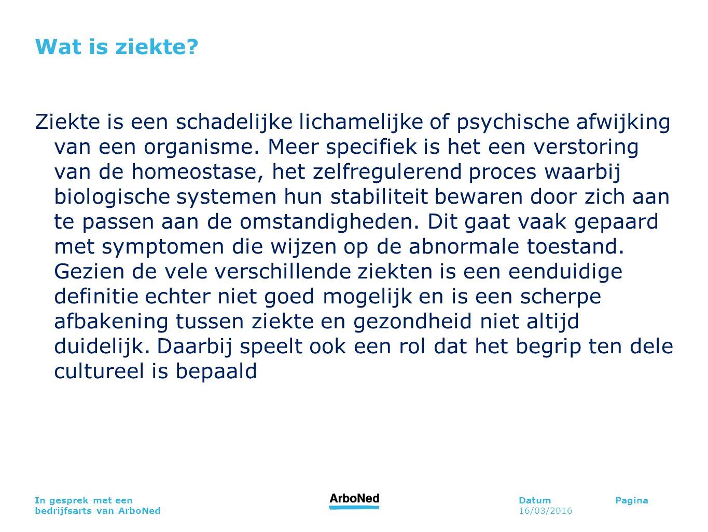 DatumPagina 16/03/2016 In gesprek met een bedrijfsarts van ArboNed Wat is ziekte? Ziekte is een schadelijke lichamelijke of psychische afwijking van e