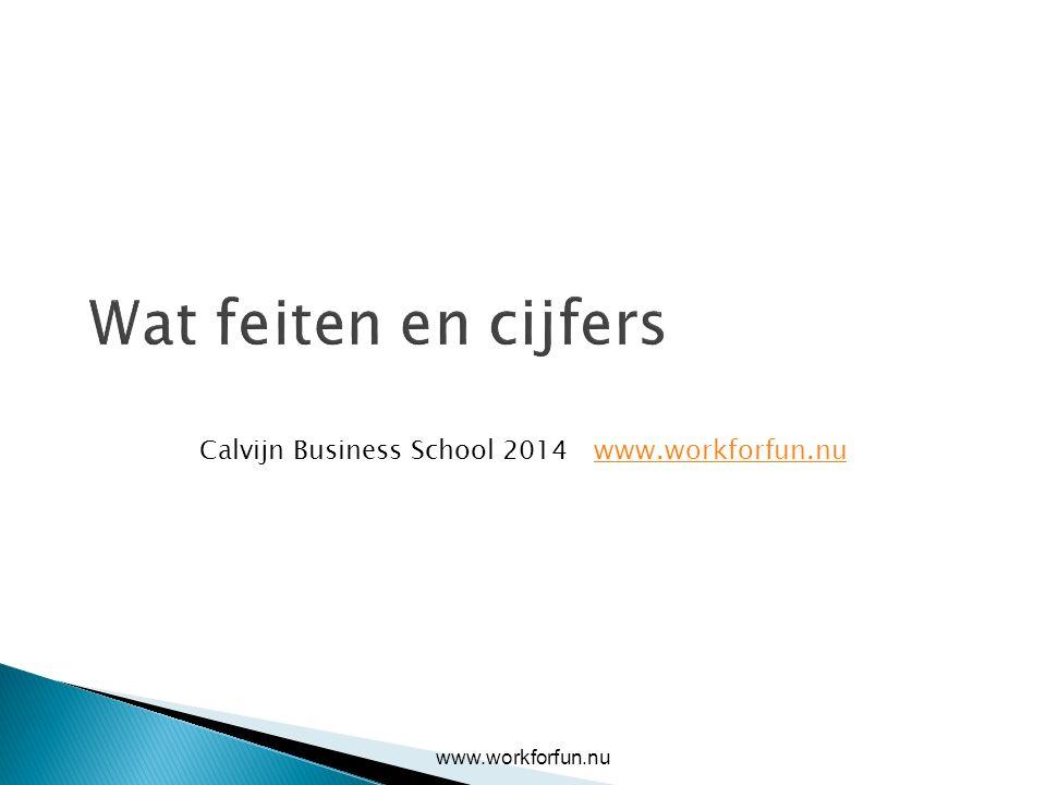 Wat feiten en cijfers Calvijn Business School 2014 www.workforfun.nuwww.workforfun.nu
